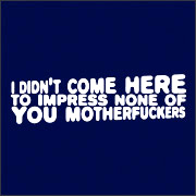 I Didn't Come Here to Impress None of You Motherfuckers T-Shirt