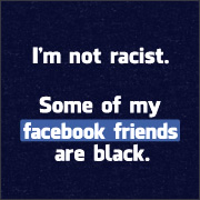 I'm Not Racist. Some of My facebook Friends Are Black